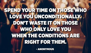 Spend your time on those who love you unconditionally. Don't waste it on those who only love you when the conditions are right for them. - Anonymous