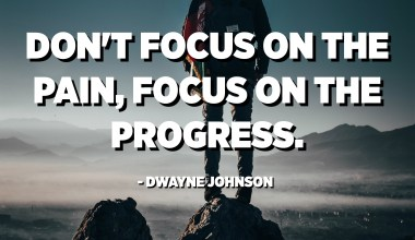 Don't focus on the pain, focus on the progress. - Dwayne Johnson