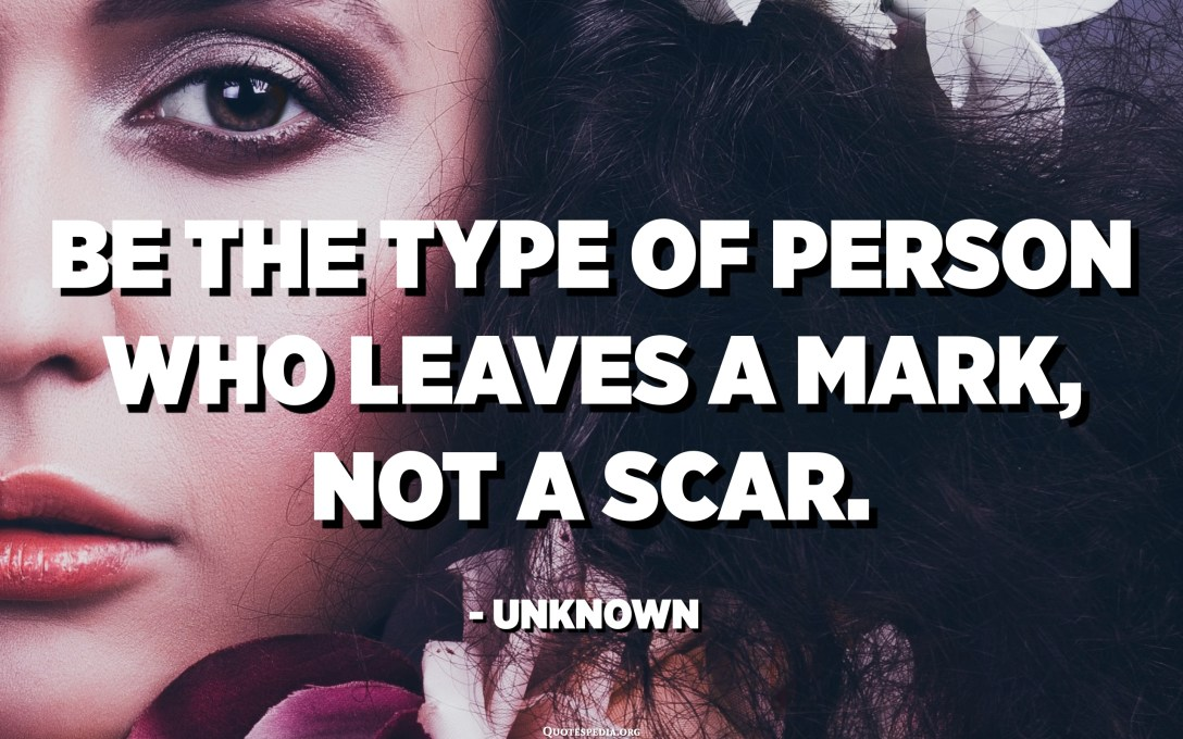 Be the type of person who leaves a mark, not a scar. - Unknown