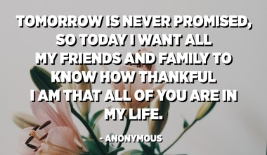 Tomorrow is never promised, so today I want all my friends and family to know how thankful I am that all of you are in my life. - Anonymous