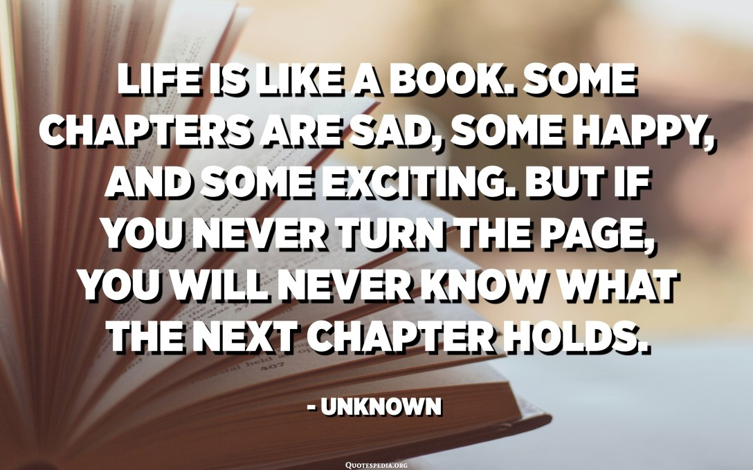 Life is like a book. Some chapters are sad, some happy, and some exciting. But if you never turn the page, you will never know what the next chapter holds. - Unknown