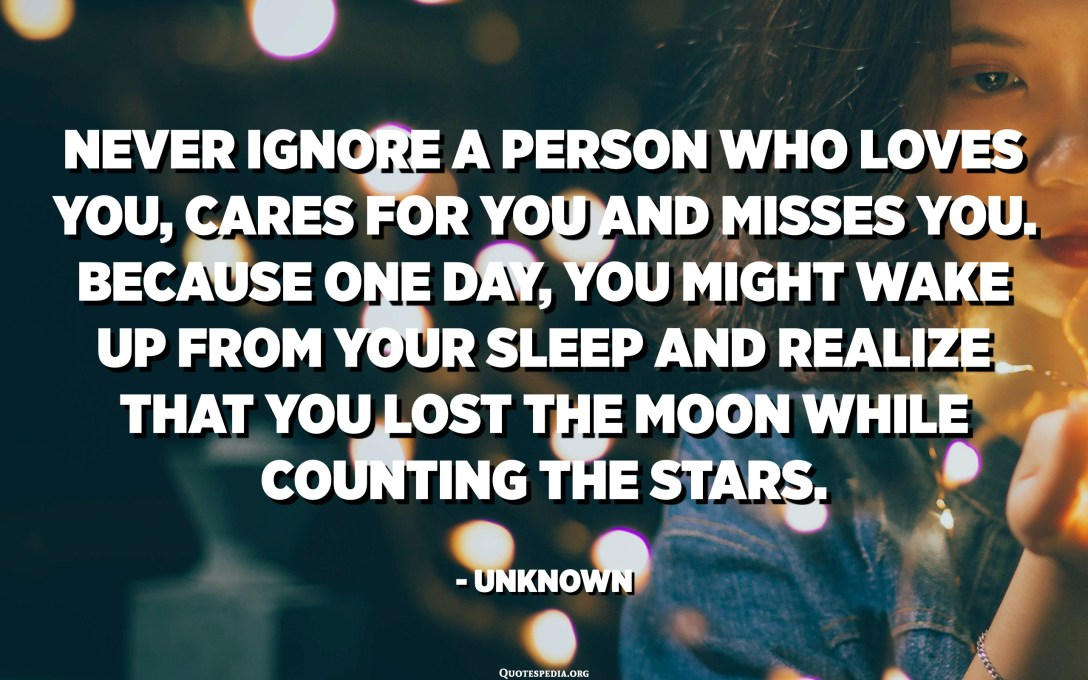 Never ignore a person who loves you, cares for you and misses you. Because one day, you might wake up from your sleep and realize that you lost the moon while counting the stars. - Unknown