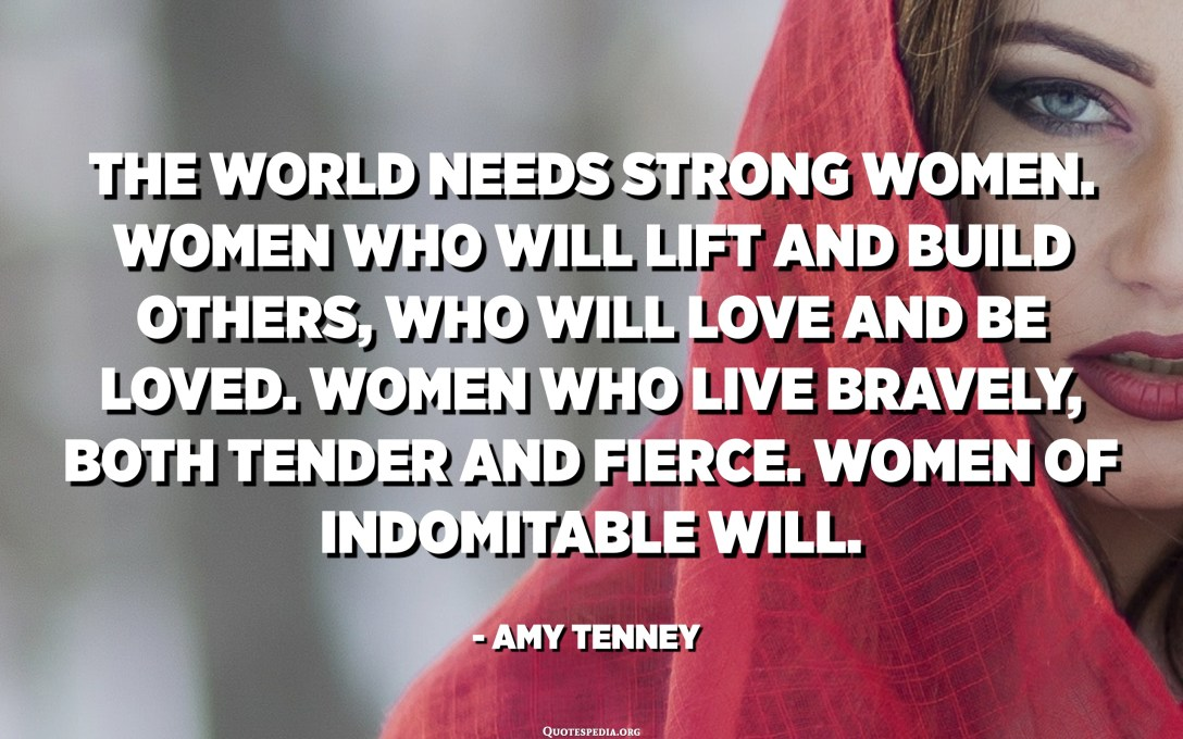 The world needs strong women. Women who will lift and build others, who will love and be loved. Women who live bravely, both tender and fierce. Women of indomitable will. - Amy Tenney