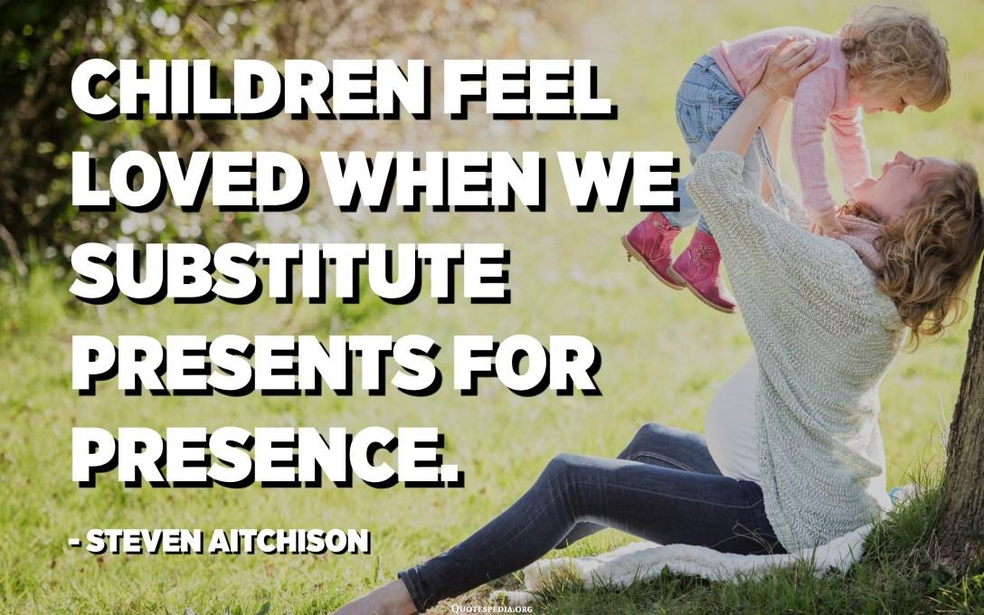 Children feel loved when we substitute presents for presence. - Steven Aitchison