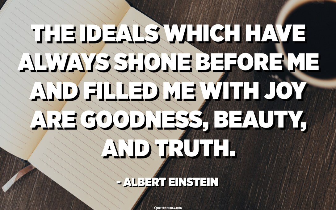 The ideals which have always shone before me and filled me with joy are goodness, beauty, and truth. - Albert Einstein