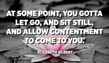 At some point, you gotta let go, and sit still, and allow contentment to come to you. - Elizabeth Gilbert (Eat, Pray, Love)