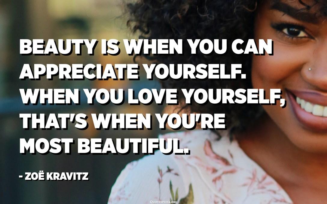 Beauty is when you can appreciate yourself. When you love yourself, that's when you're most beautiful. - Zoë Kravitz