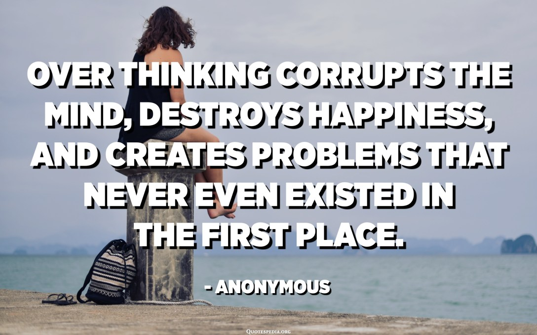 Over thinking corrupts the mind, destroys happiness, and creates problems that never even existed in the first place. - Anonymous