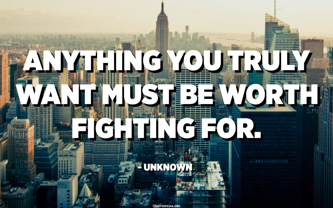 Anything you truly want must be worth fighting for. - Unknown