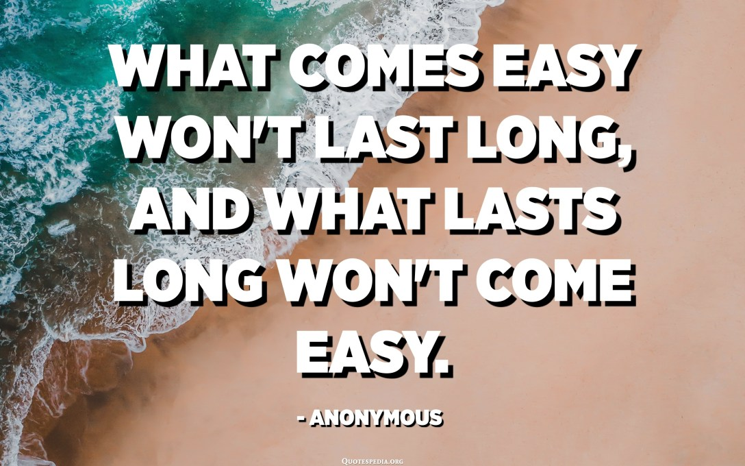 What comes easy won't last long, and what lasts long won't come easy. - Anonymous