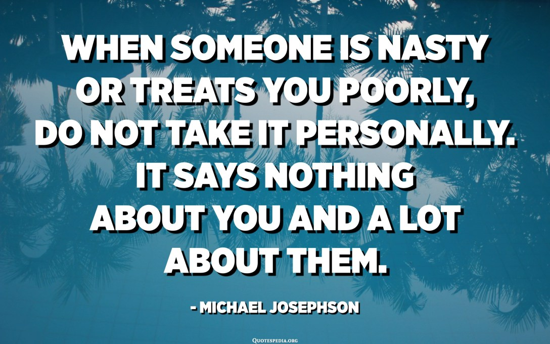 When someone is nasty or treats you poorly, do not take it personally. It says nothing about you and a lot about them. - Michael Josephson