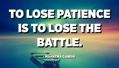 To lose patience is to lose the battle. - Mahatma Gandhi