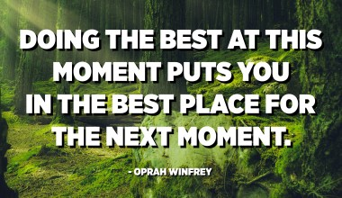 Doing the best at this moment puts you in the best place for the next moment. - Oprah Winfrey