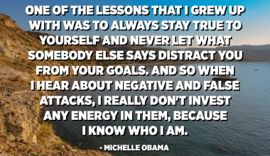 One of the lessons that I grew up with was to always stay true to yourself and never let what somebody else says distract you from your goals. And so when I hear about negative and false attacks, I really don't invest any energy in them, because I know who I am. - Michelle Obama