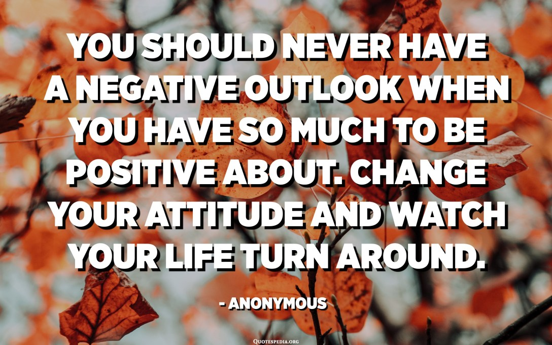 You should never have a negative outlook when you have so much to be positive about. Change your attitude and watch your life turn around. - Anonymous