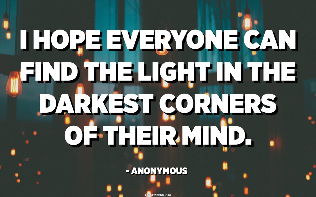I hope everyone can find the light in the darkest corners of their mind. - Anonymous