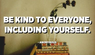 Be kind to everyone, including yourself. - Anonymous