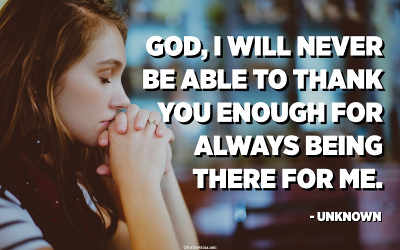 God, I will never be able to thank you enough for always being there for me. - Unknown
