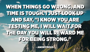 """When things go wrong, and time is tough. I just look up and say, """"I know you are testing me, I will wait for the day you will reward me for being strong."""" - Anonymous"""