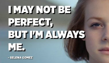I may not be perfect, but I'm always me. - Selena Gomez