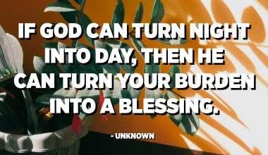 If God can turn night into day, then He can turn your burden into a blessing. - Unknown
