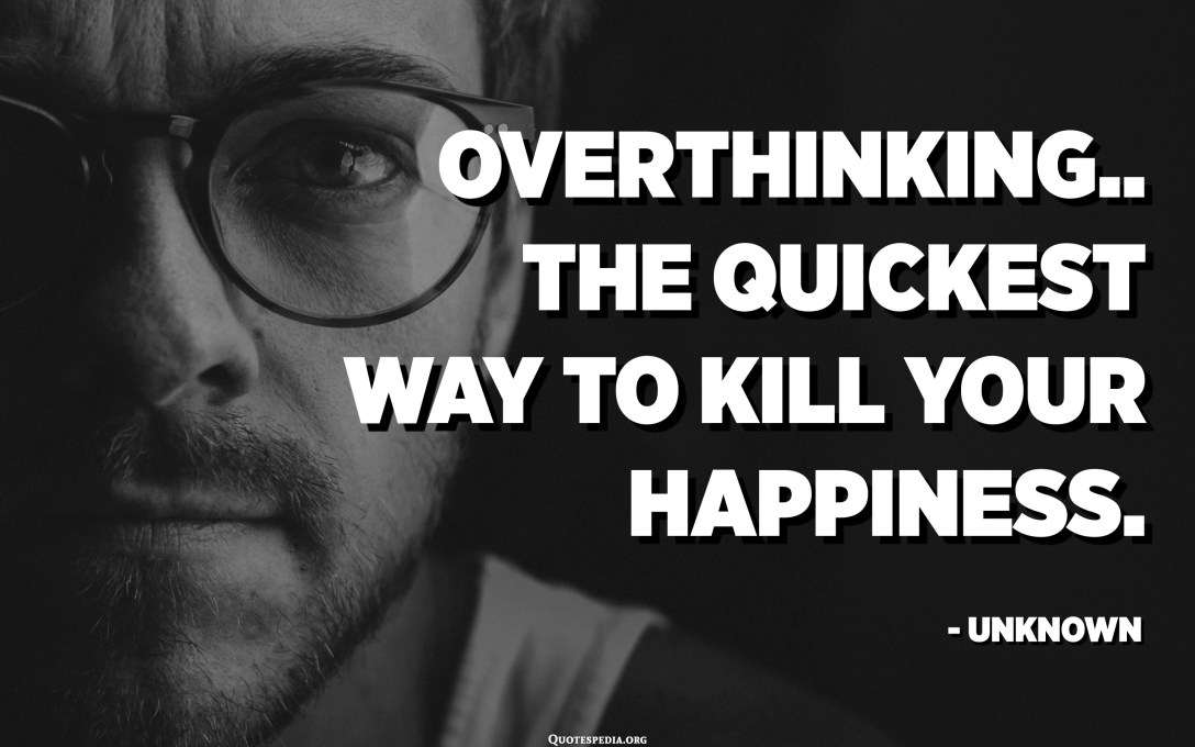 Overthinking.. The quickest way to kill your happiness. - Unknown