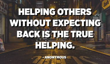 Helping others without expecting back is the true helping. - Anonymous