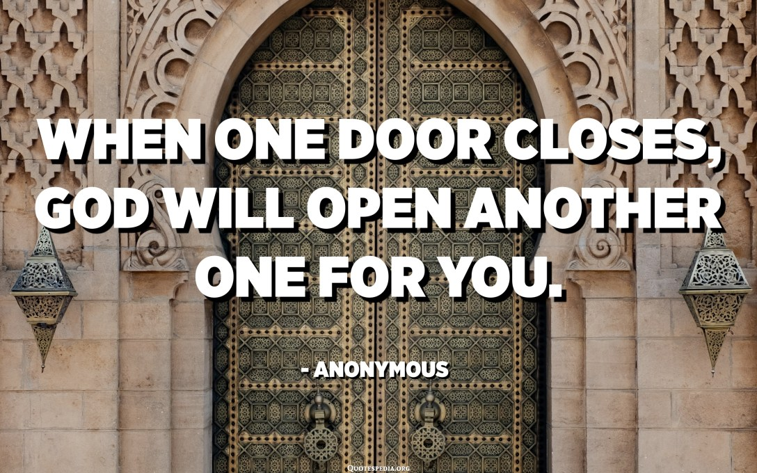 When one door closes, God will open another one for you. - Anonymous