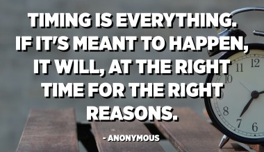 Timing is everything. If it's meant to happen, it will, at the right time for the right reasons. - Anonymous