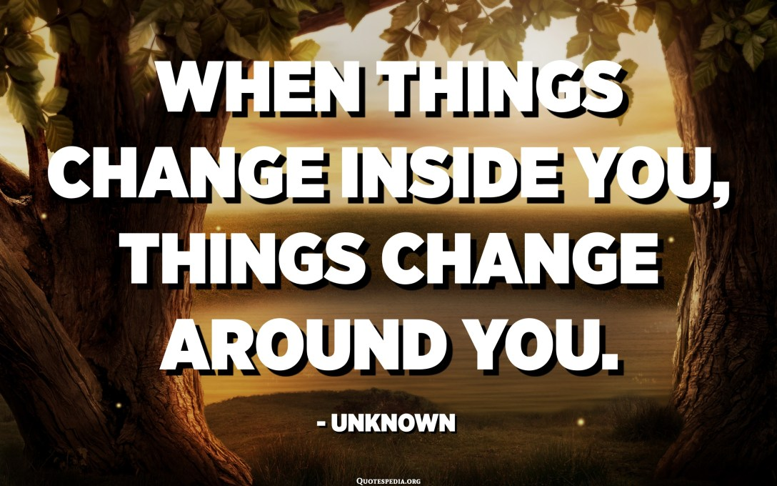 When things change inside you, things change around you. - Unknown