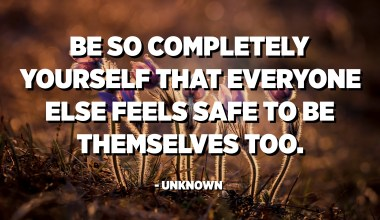 Be so completely yourself that everyone else feels safe to be themselves too. - Unknown