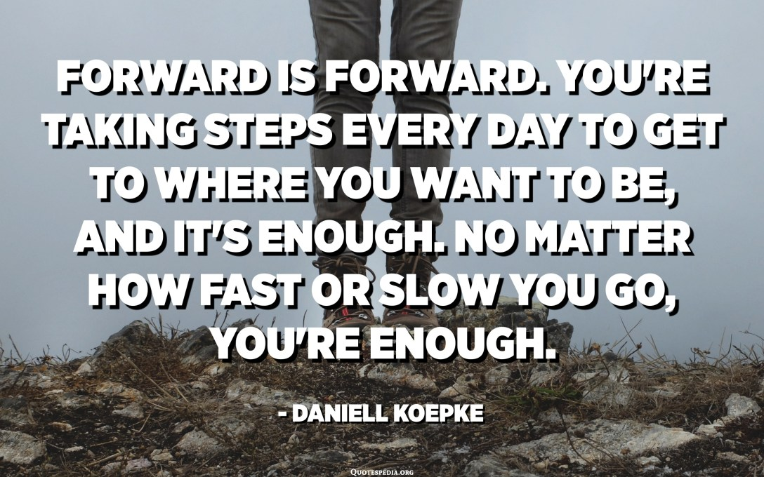 Forward is forward. You're taking steps every day to get to where you want to be, and it's enough. No matter how fast or slow you go, you're enough. - Daniell Koepke