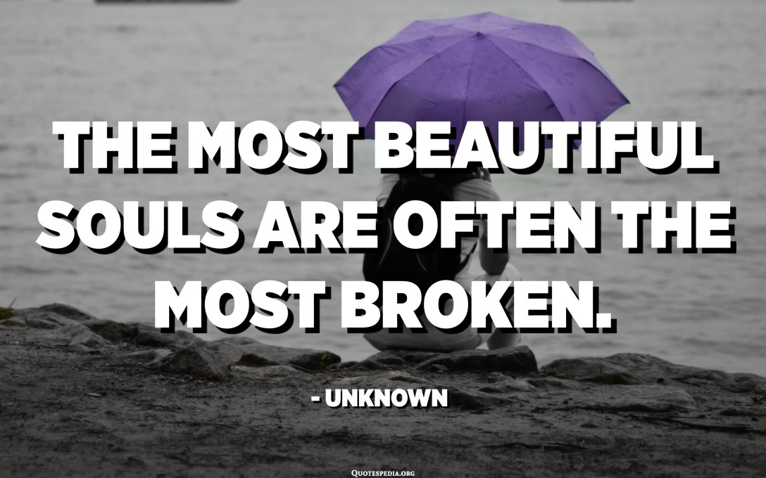The most beautiful souls are often the most broken. - Unknown