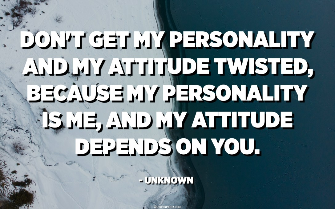 Don't get my personality and my attitude twisted, because my personality is ME, and my attitude depends on YOU. - Unknown