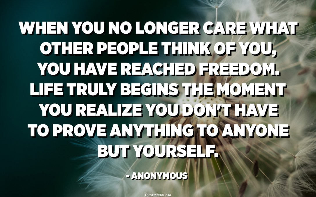 When you no longer care what other people think of you, you have reached freedom. Life truly begins the moment you realize you don't have to prove anything to anyone but yourself. - Anonymous