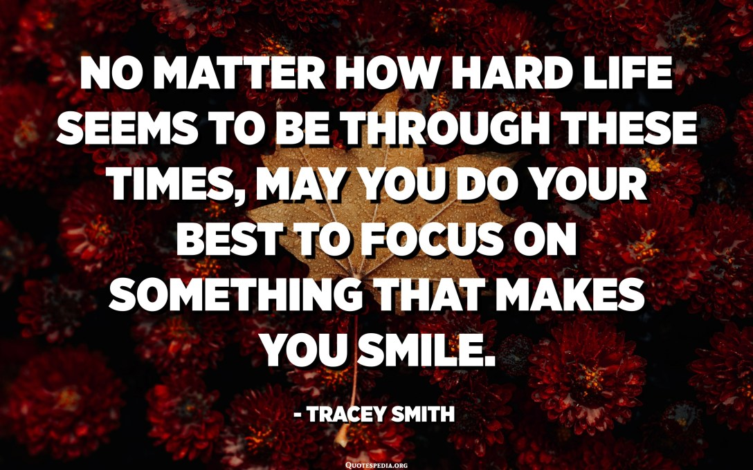 No matter how hard life seems to be through these times, may you do your best to focus on something that makes you smile. - Tracey Smith