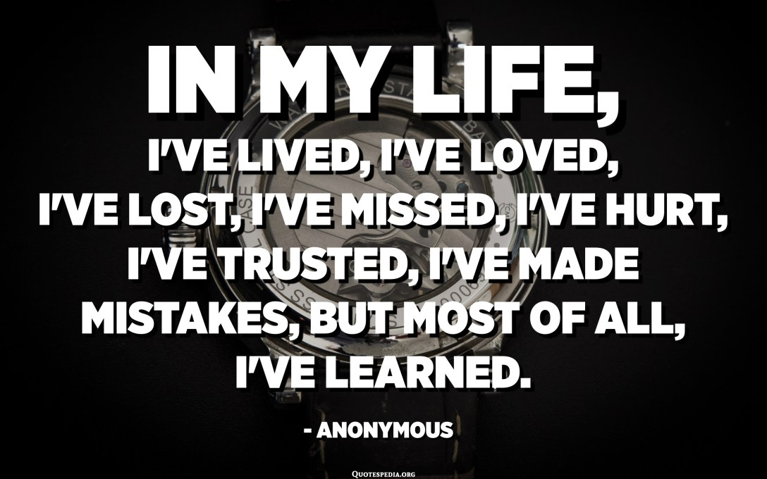In my life, I've lived, I've loved, I've lost, I've missed, I've hurt, I've trusted, I've made mistakes, but most of all, I've learned. - Anonymous