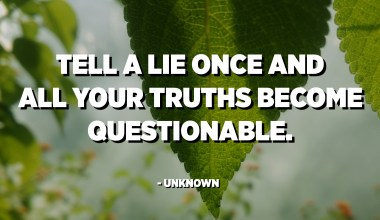 Tell a lie once and all your truths become questionable. - Unknown