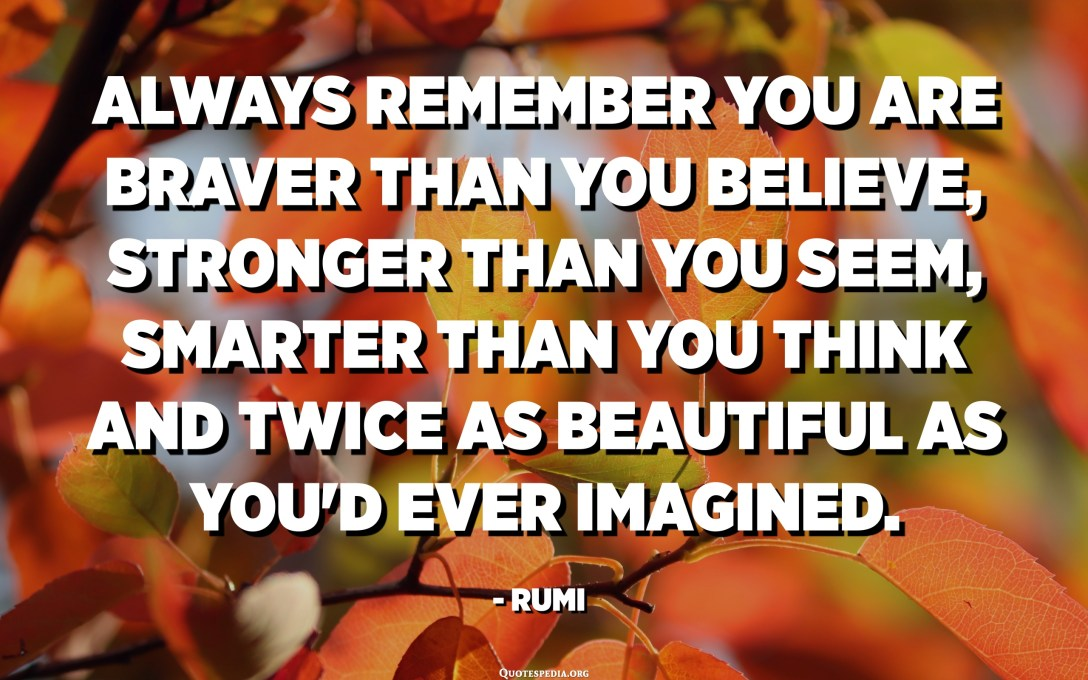 Always remember you are braver than you believe, stronger than you seem, smarter than you think and twice as beautiful as you'd ever imagined. - Rumi