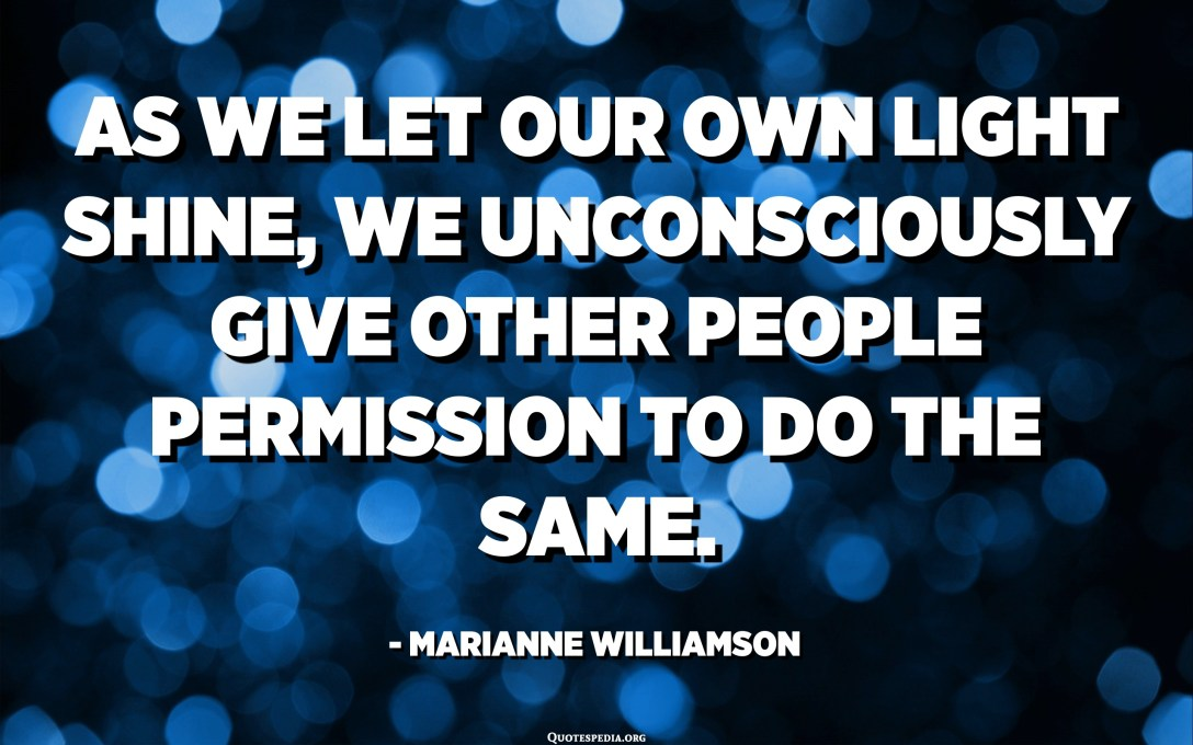 As we let our own light shine, we unconsciously give other people permission to do the same. - Marianne Williamson