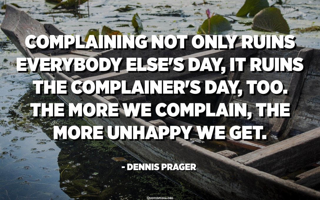 Complaining not only ruins everybody else's day, it ruins the complainer's day, too. The more we complain, the more unhappy we get. - Dennis Prager