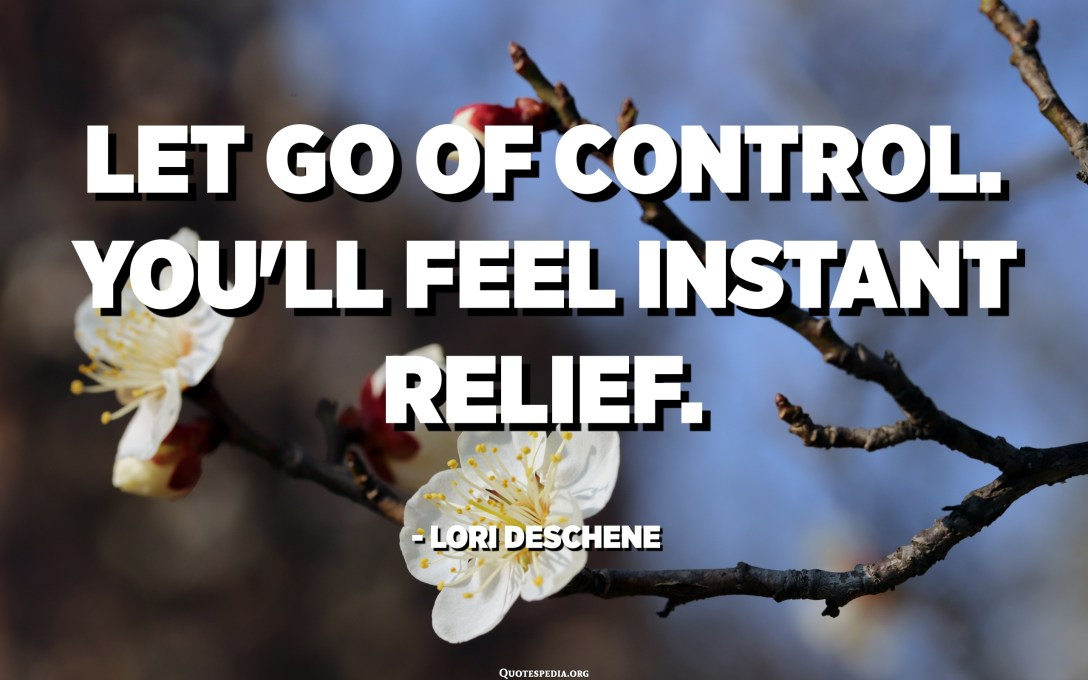 Let go of control. You'll feel instant relief. - Lori Deschene