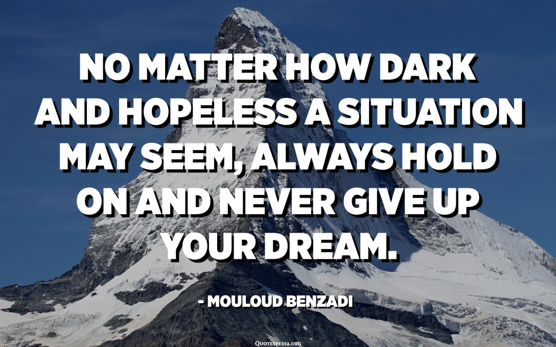 No matter how dark and hopeless a situation may seem, always hold on and never give up your dream. - Mouloud Benzadi