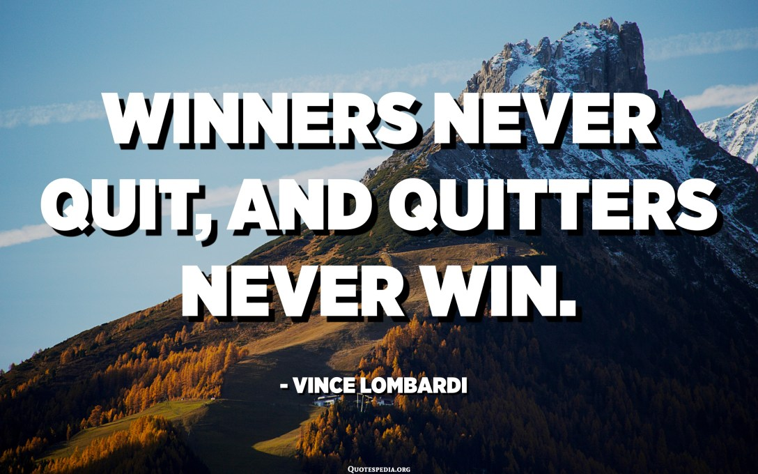 Winners never quit, and quitters never win. - Vince Lombardi
