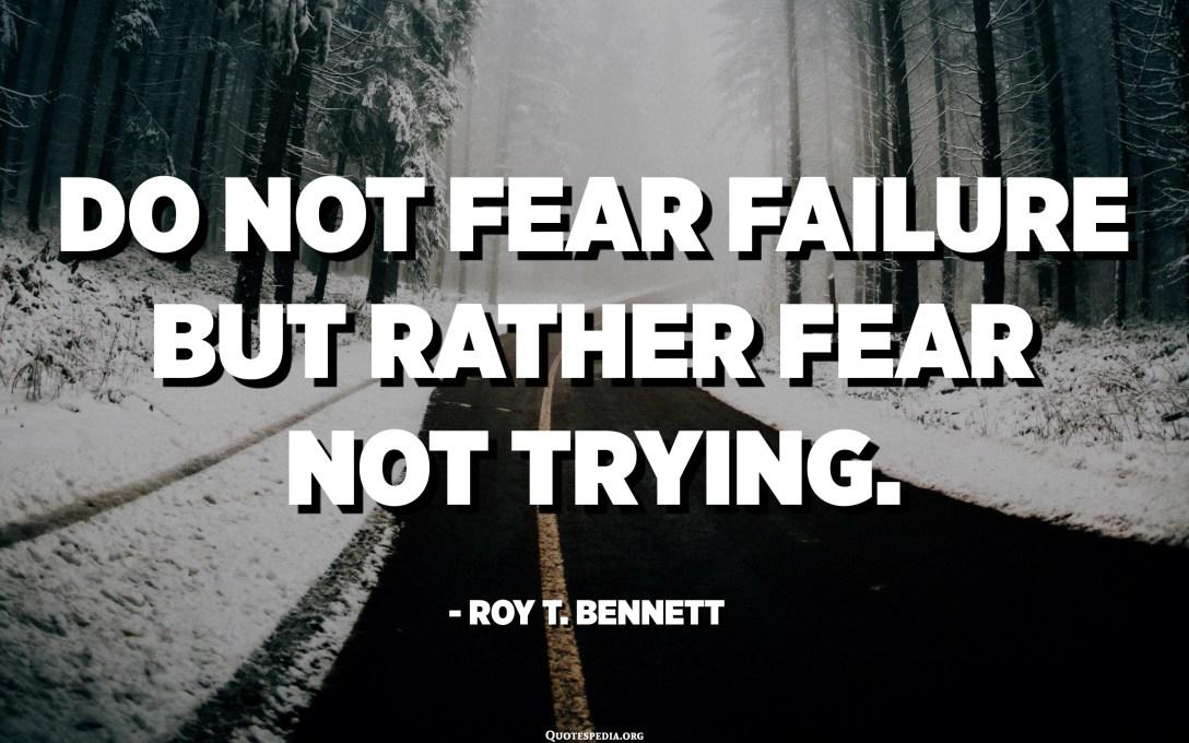 Do not fear failure but rather fear not trying. - Roy T. Bennett