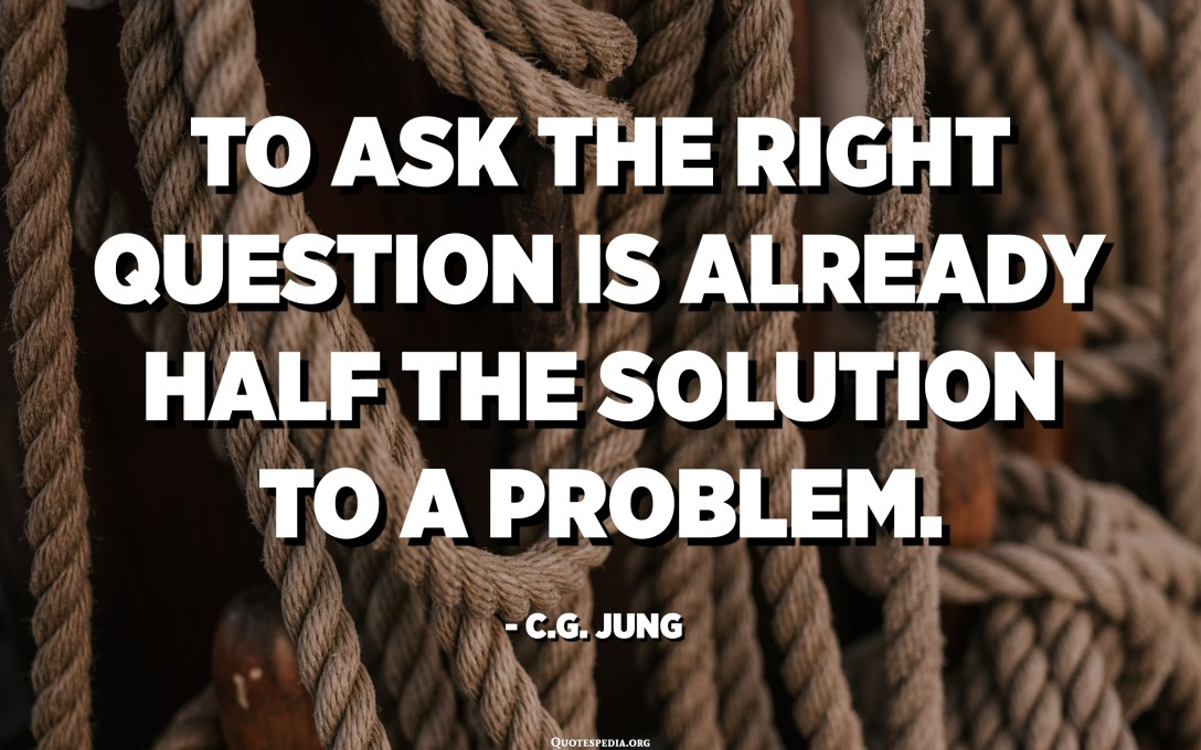 To ask the right question is already half the solution to a problem. - C.G. Jung