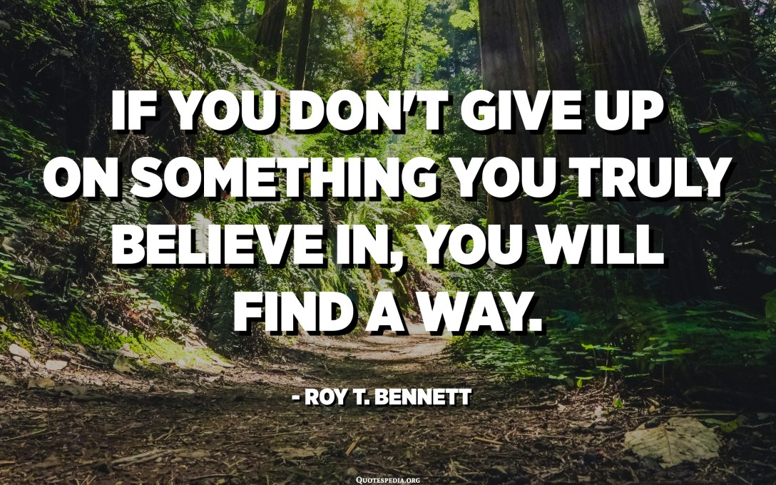 If you don't give up on something you truly believe in, you will find a way. - Roy T. Bennett