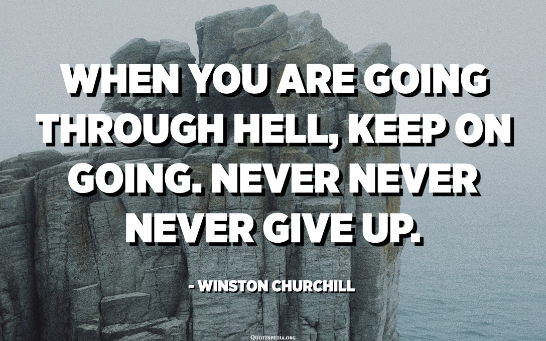 When you are going through hell, keep on going. Never never never give up. - Winston Churchill
