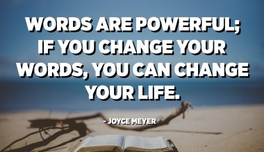 Words are powerful; if you change your words, you can change your life. - Joyce Meyer