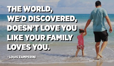 The world, we'd discovered, doesn't love you like your family loves you. - Louis Zamperini